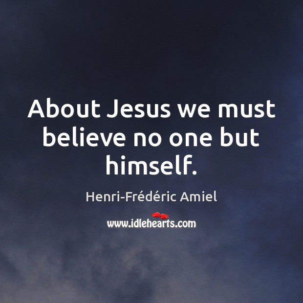About Jesus we must believe no one but himself. Henri-Frédéric Amiel Picture Quote