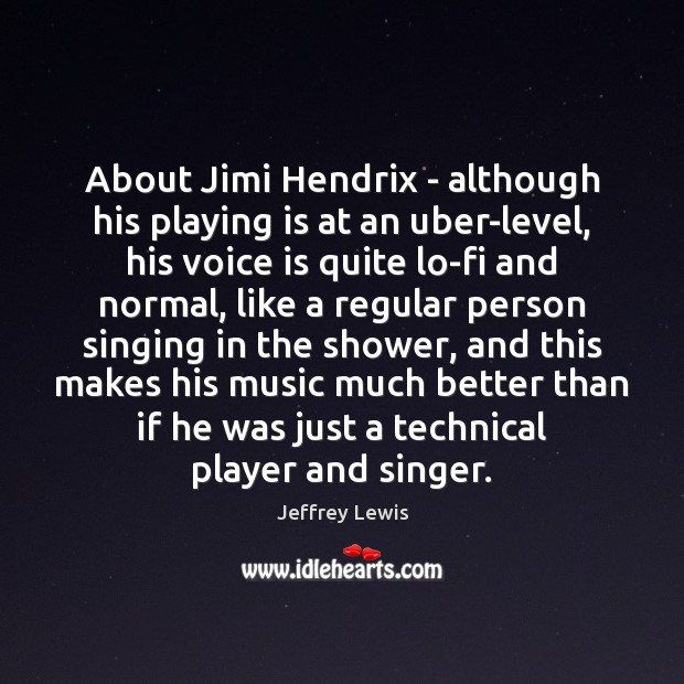 About Jimi Hendrix – although his playing is at an uber-level, his Jeffrey Lewis Picture Quote