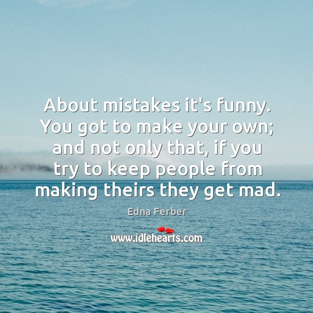 About mistakes it's funny. You got to make your own; and not Edna Ferber Picture Quote