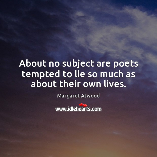 About no subject are poets tempted to lie so much as about their own lives. Margaret Atwood Picture Quote