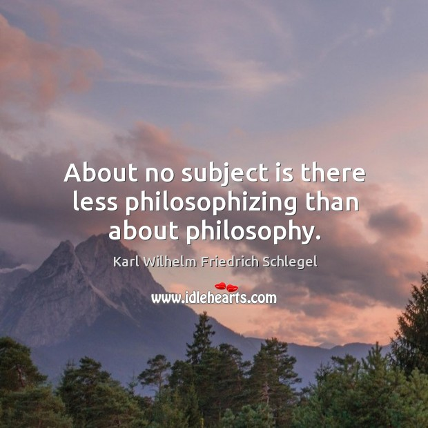 About no subject is there less philosophizing than about philosophy. Image