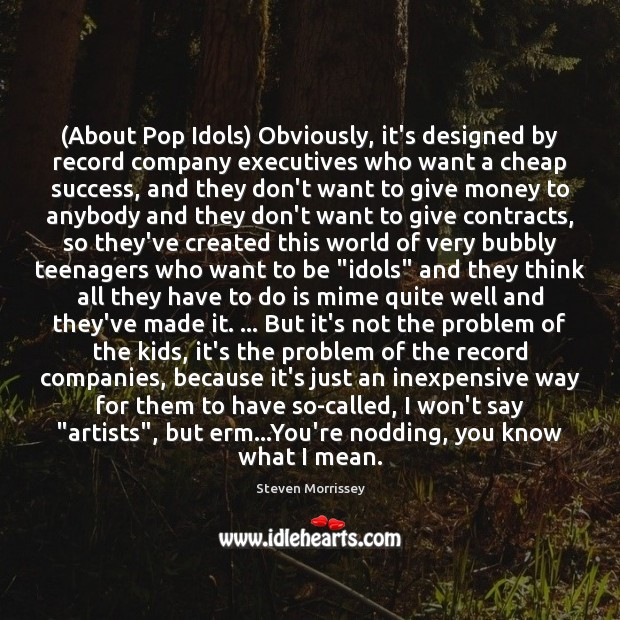 (About Pop Idols) Obviously, it's designed by record company executives who want Steven Morrissey Picture Quote