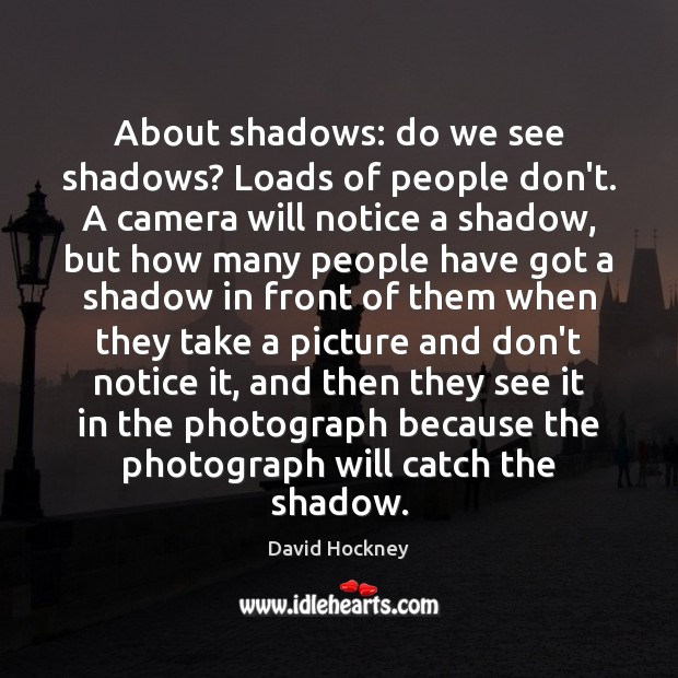 About shadows: do we see shadows? Loads of people don't. A camera David Hockney Picture Quote