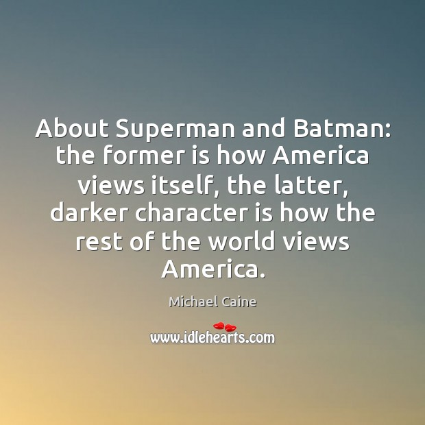 About Superman and Batman: the former is how America views itself, the Character Quotes Image