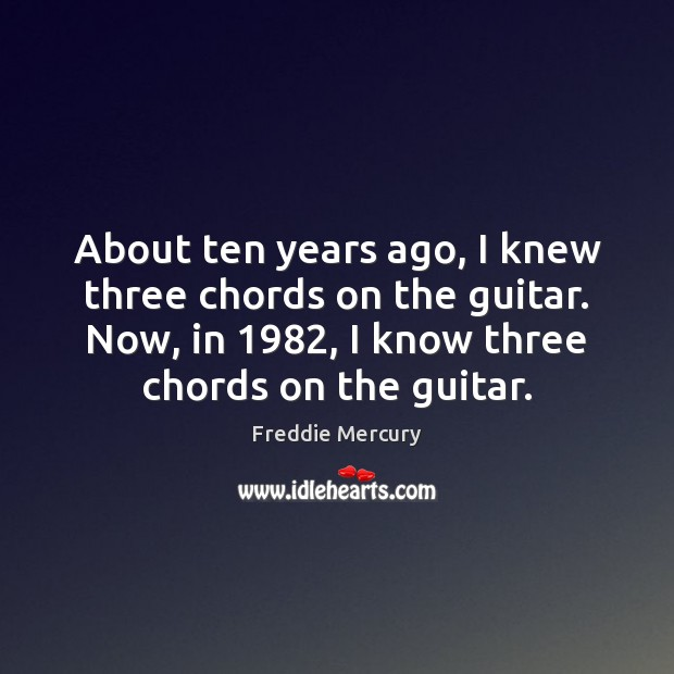 Image, About ten years ago, I knew three chords on the guitar. Now,