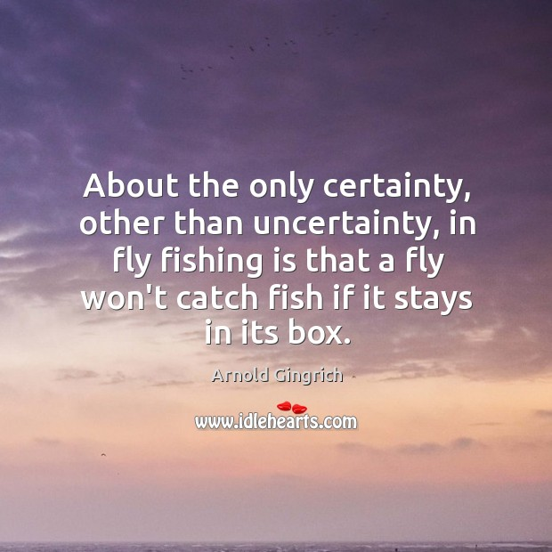 Image, About the only certainty, other than uncertainty, in fly fishing is that
