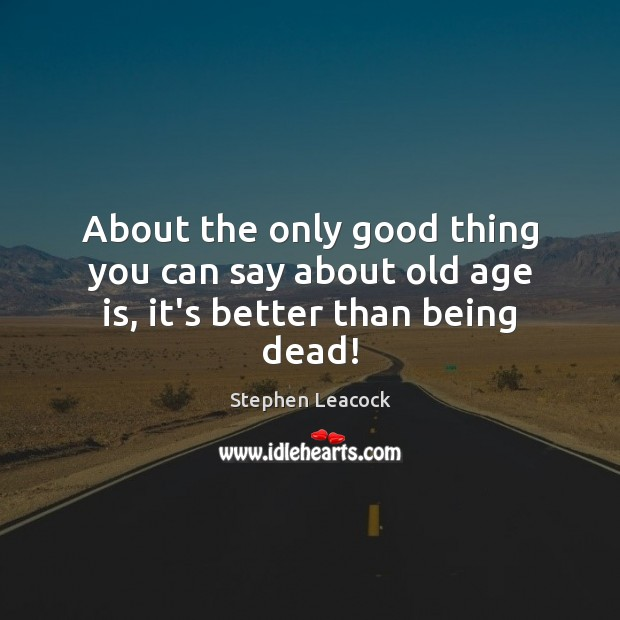 About the only good thing you can say about old age is, it's better than being dead! Stephen Leacock Picture Quote