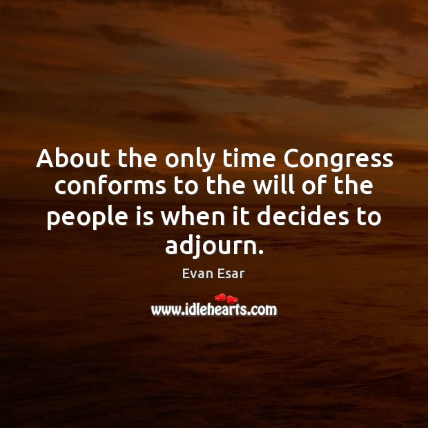 About the only time Congress conforms to the will of the people Evan Esar Picture Quote