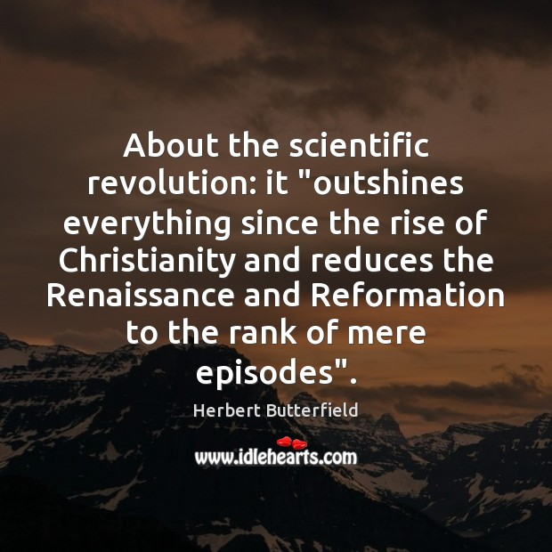 """About the scientific revolution: it """"outshines everything since the rise of Christianity Herbert Butterfield Picture Quote"""