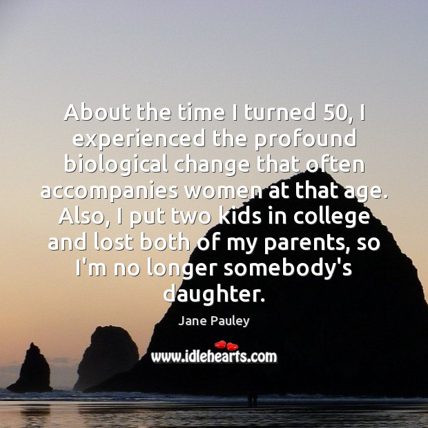 About the time I turned 50, I experienced the profound biological change that Jane Pauley Picture Quote