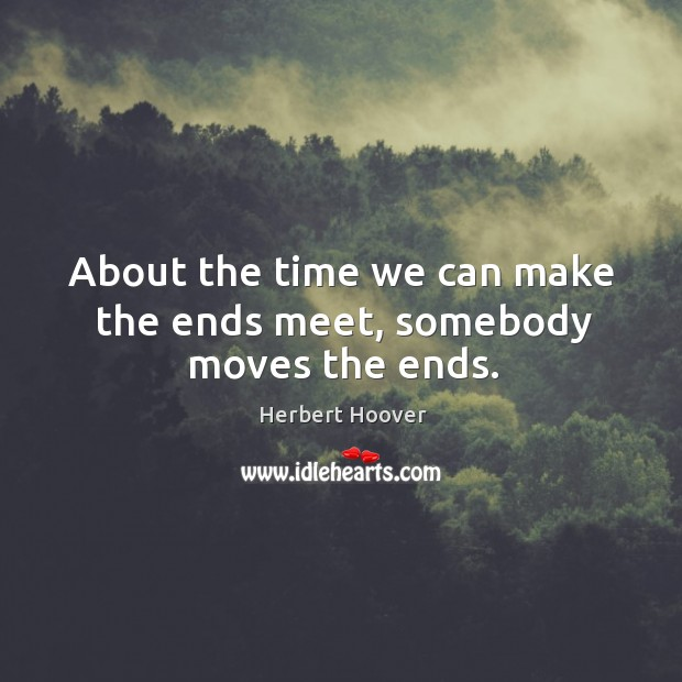 About the time we can make the ends meet, somebody moves the ends. Image