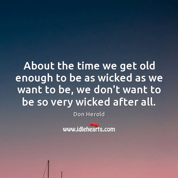 About the time we get old enough to be as wicked as Image