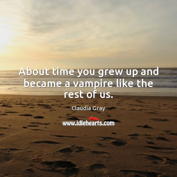 About time you grew up and became a vampire like the rest of us. Image