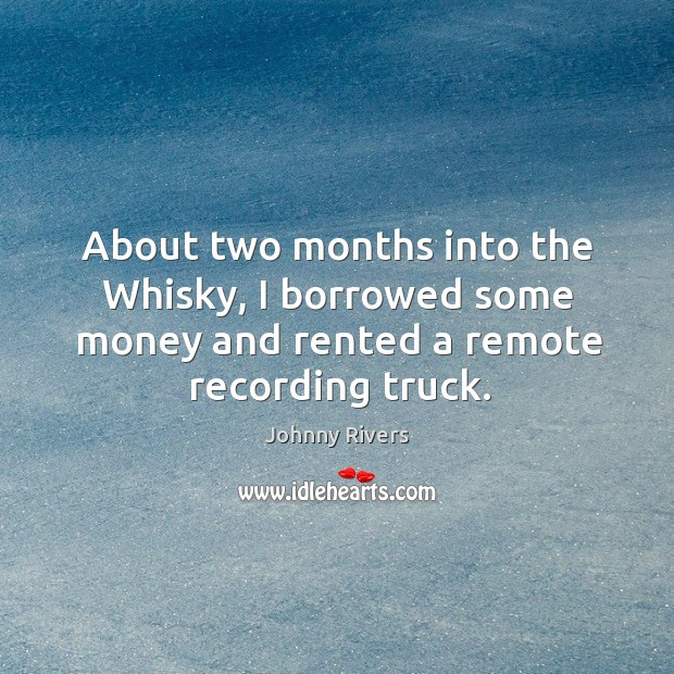 About two months into the whisky, I borrowed some money and rented a remote recording truck. Image