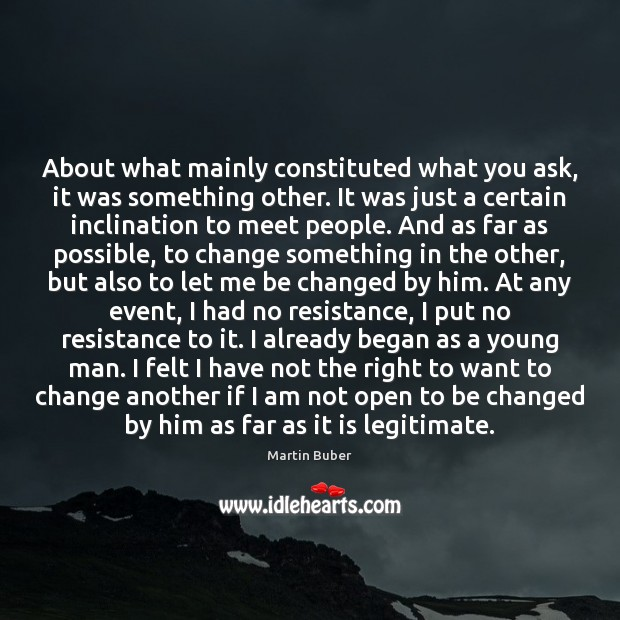 About what mainly constituted what you ask, it was something other. It Martin Buber Picture Quote