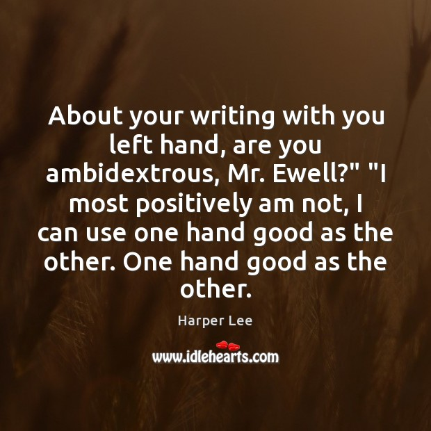 """About your writing with you left hand, are you ambidextrous, Mr. Ewell?"""" """" Harper Lee Picture Quote"""