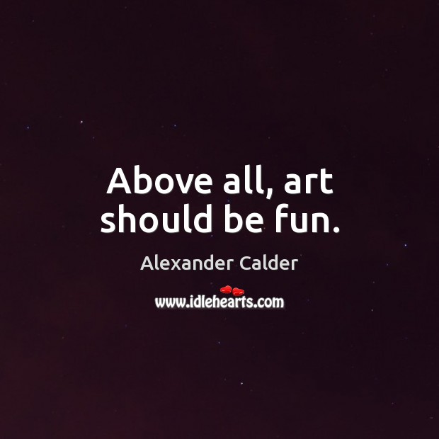 Image, Above all, art should be fun.