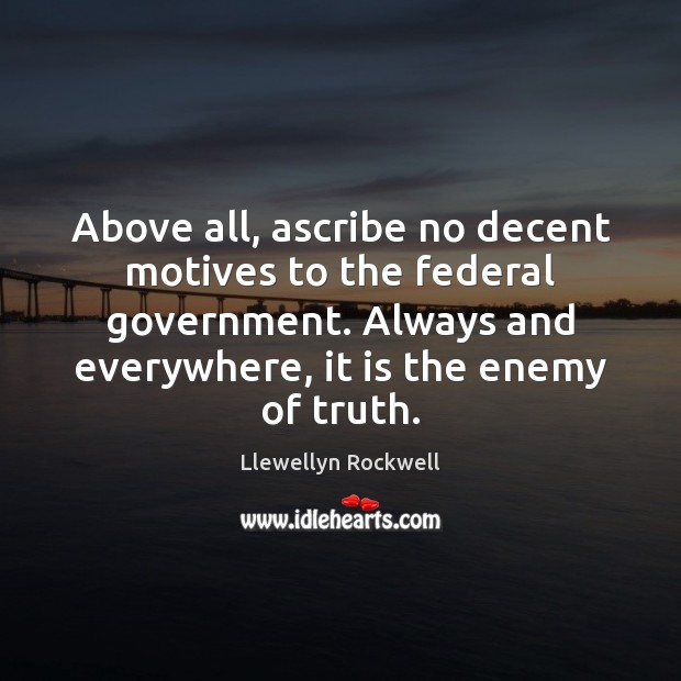 Image, Above all, ascribe no decent motives to the federal government. Always and