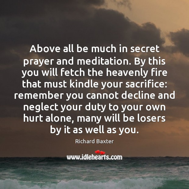 Richard Baxter Picture Quote image saying: Above all be much in secret prayer and meditation. By this you