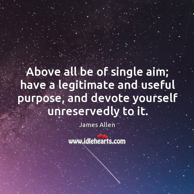 Above all be of single aim; have a legitimate and useful purpose, and devote yourself unreservedly to it. Image