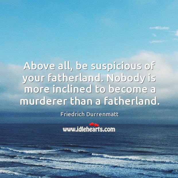 Above all, be suspicious of your fatherland. Nobody is more inclined to become a murderer than a fatherland. Image