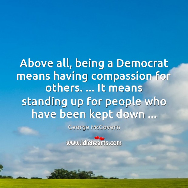 Above all, being a Democrat means having compassion for others. … It means George McGovern Picture Quote