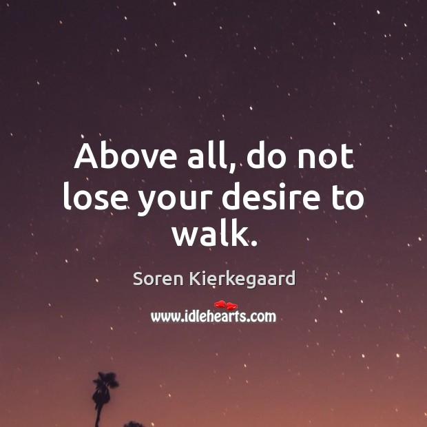 Above all, do not lose your desire to walk. Soren Kierkegaard Picture Quote