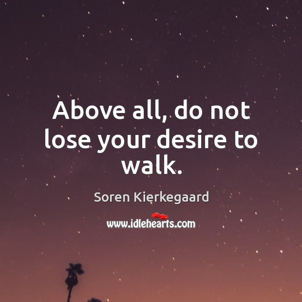 Above all, do not lose your desire to walk. Image