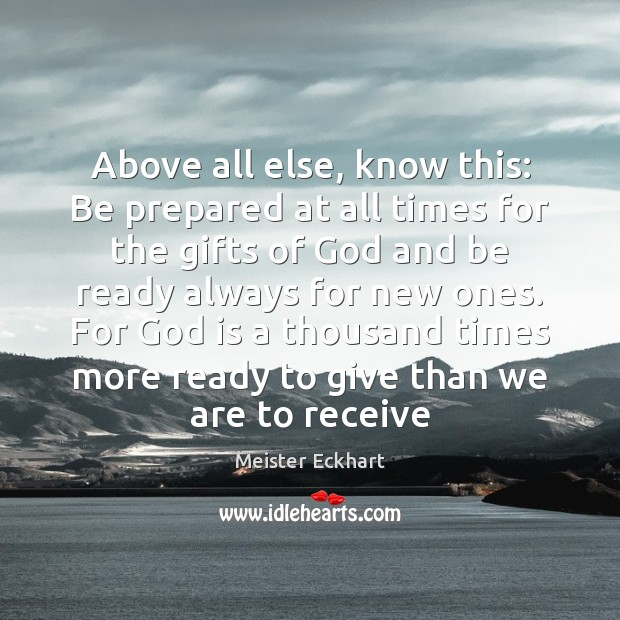 Above all else, know this: Be prepared at all times for the Meister Eckhart Picture Quote