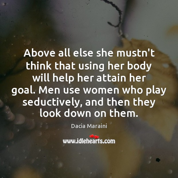 Above all else she mustn't think that using her body will help Dacia Maraini Picture Quote