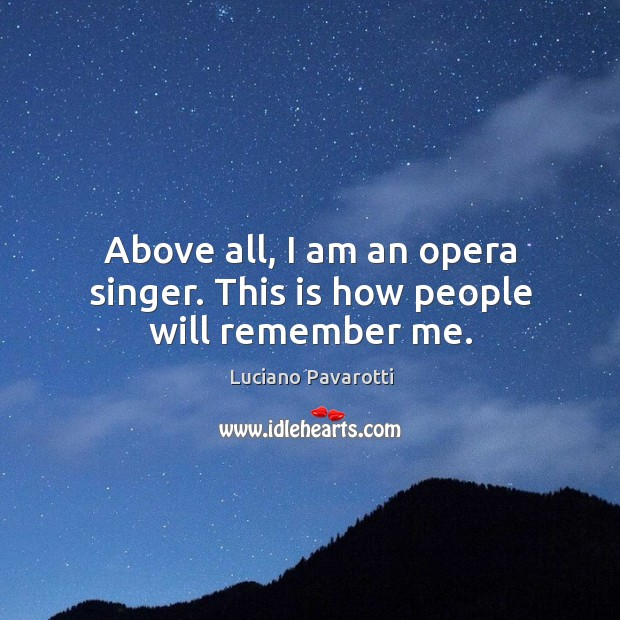 Above all, I am an opera singer. This is how people will remember me. Luciano Pavarotti Picture Quote
