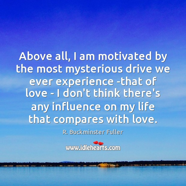 Above all, I am motivated by the most mysterious drive we ever R. Buckminster Fuller Picture Quote