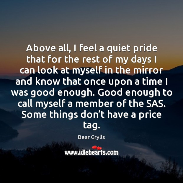Above all, I feel a quiet pride that for the rest of Bear Grylls Picture Quote