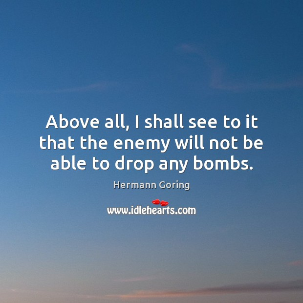 Above all, I shall see to it that the enemy will not be able to drop any bombs. Hermann Goring Picture Quote