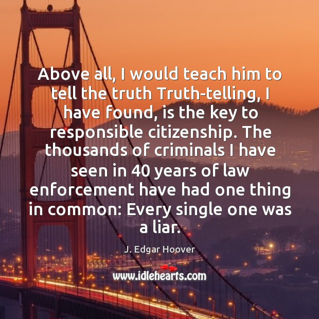 Above all, I would teach him to tell the truth truth-telling, I have found, is the key to responsible citizenship. J. Edgar Hoover Picture Quote