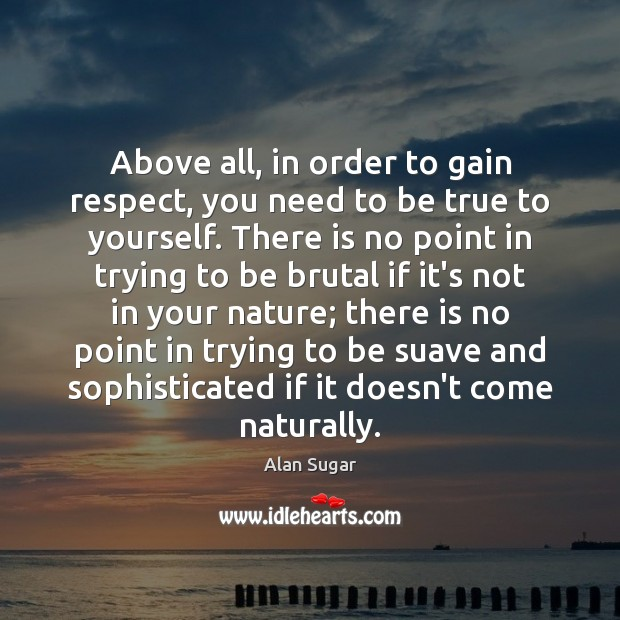 Above all, in order to gain respect, you need to be true Alan Sugar Picture Quote