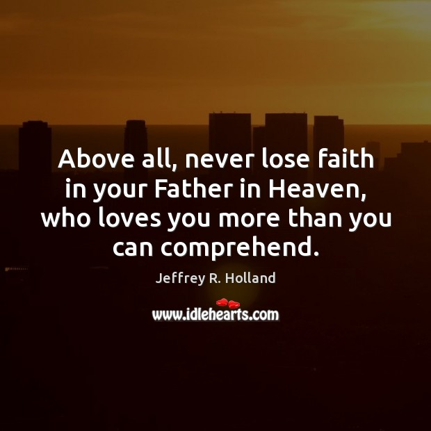 Above all, never lose faith in your Father in Heaven, who loves Image