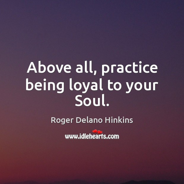 Image, Above all, practice being loyal to your Soul.