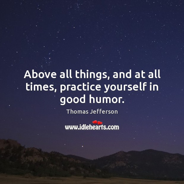 Image, Above all things, and at all times, practice yourself in good humor.