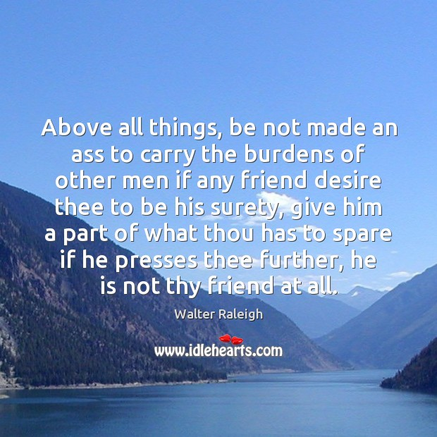 Walter Raleigh Picture Quote image saying: Above all things, be not made an ass to carry the burdens
