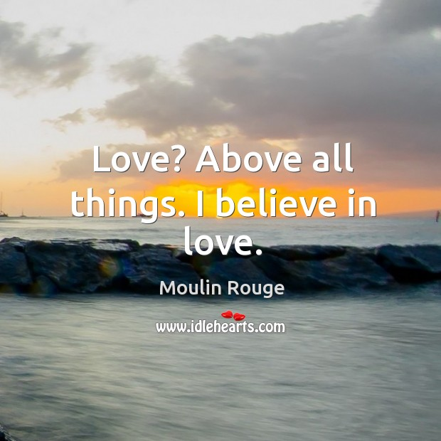 Image, Above all things. I believe in love.