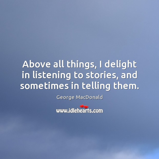 Image, Above all things, I delight in listening to stories, and sometimes in telling them.