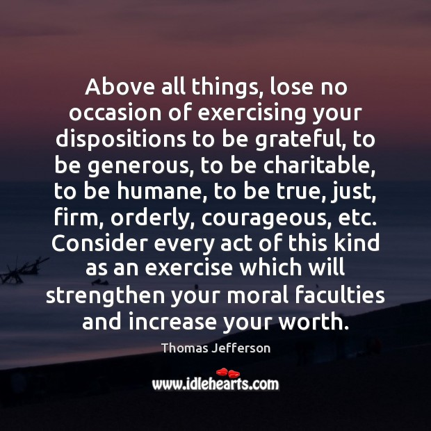 Above all things, lose no occasion of exercising your dispositions to be Image