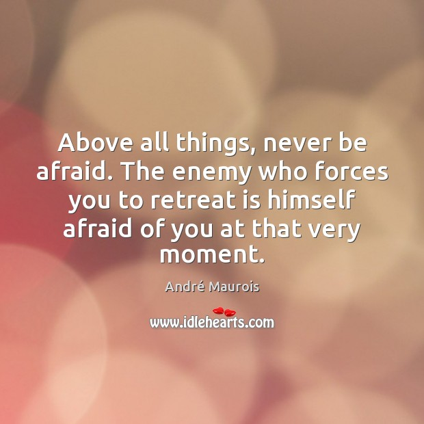 Above all things, never be afraid. The enemy who forces you to Never Be Afraid Quotes Image