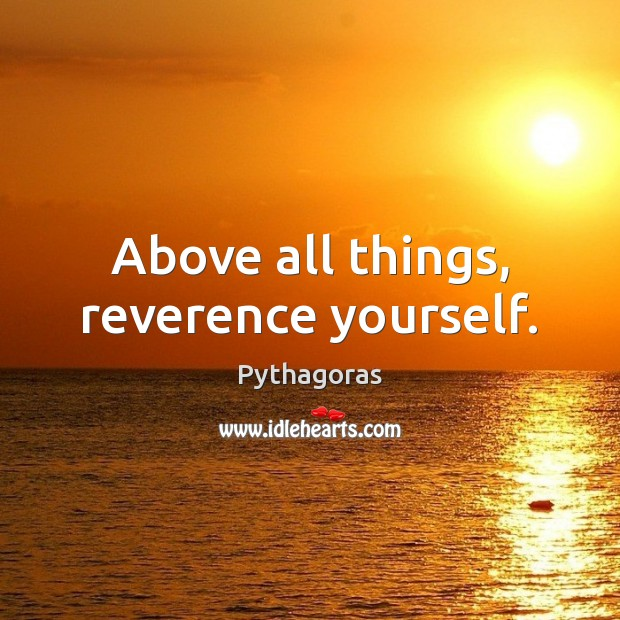 Image, Above all things, reverence yourself.