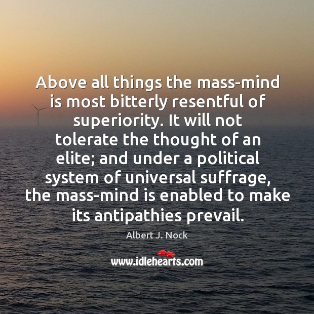 Image, Above all things the mass-mind is most bitterly resentful of superiority. It