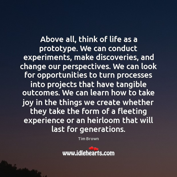 Above all, think of life as a prototype. We can conduct experiments, Tim Brown Picture Quote
