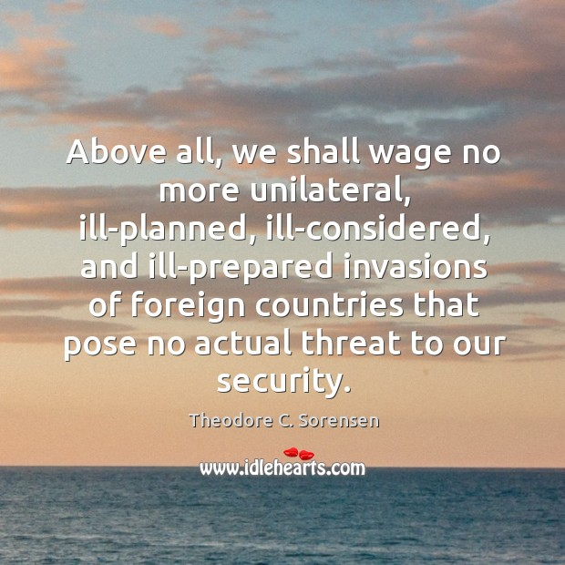 Above all, we shall wage no more unilateral, ill-planned, ill-considered, and ill-prepared Theodore C. Sorensen Picture Quote