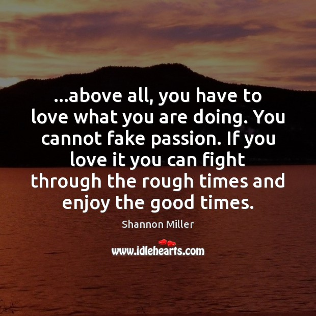 …above all, you have to love what you are doing. You cannot Shannon Miller Picture Quote