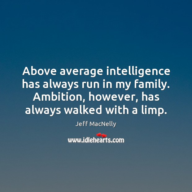 Image, Above average intelligence has always run in my family. Ambition, however, has